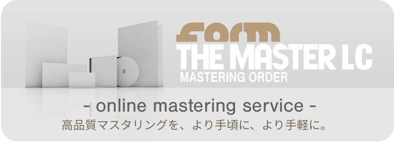 form THE MASTER LC - online mastering service -高品質マスタリングを、より手頃に、より手軽に。